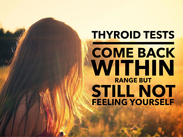Thyroid Tests Come Back Within Range But Still Not Feeling Yourself?